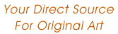 Your Direct Source for Original Art